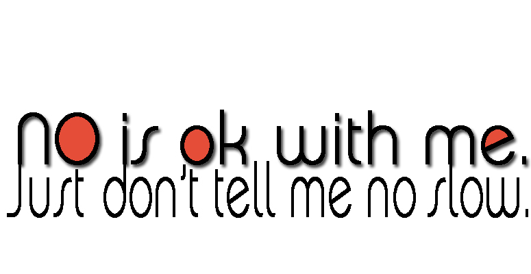 No is ok just don't tell me know slow
